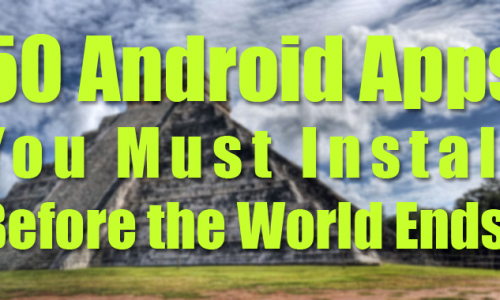 50 Android apps you must install before the world ends