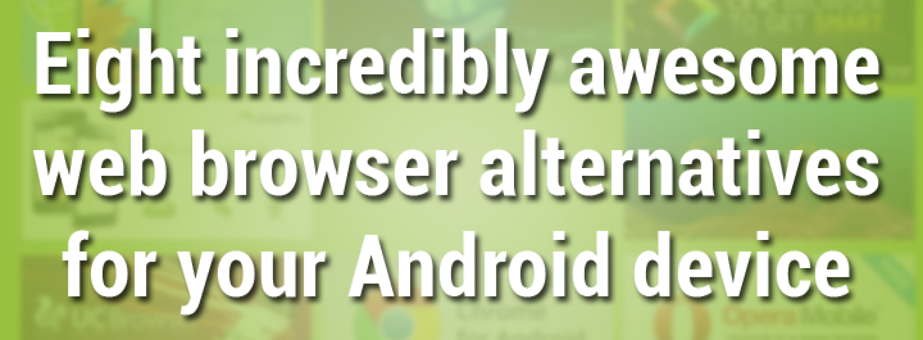 Eight incredibly awesome web browser alternatives for Android