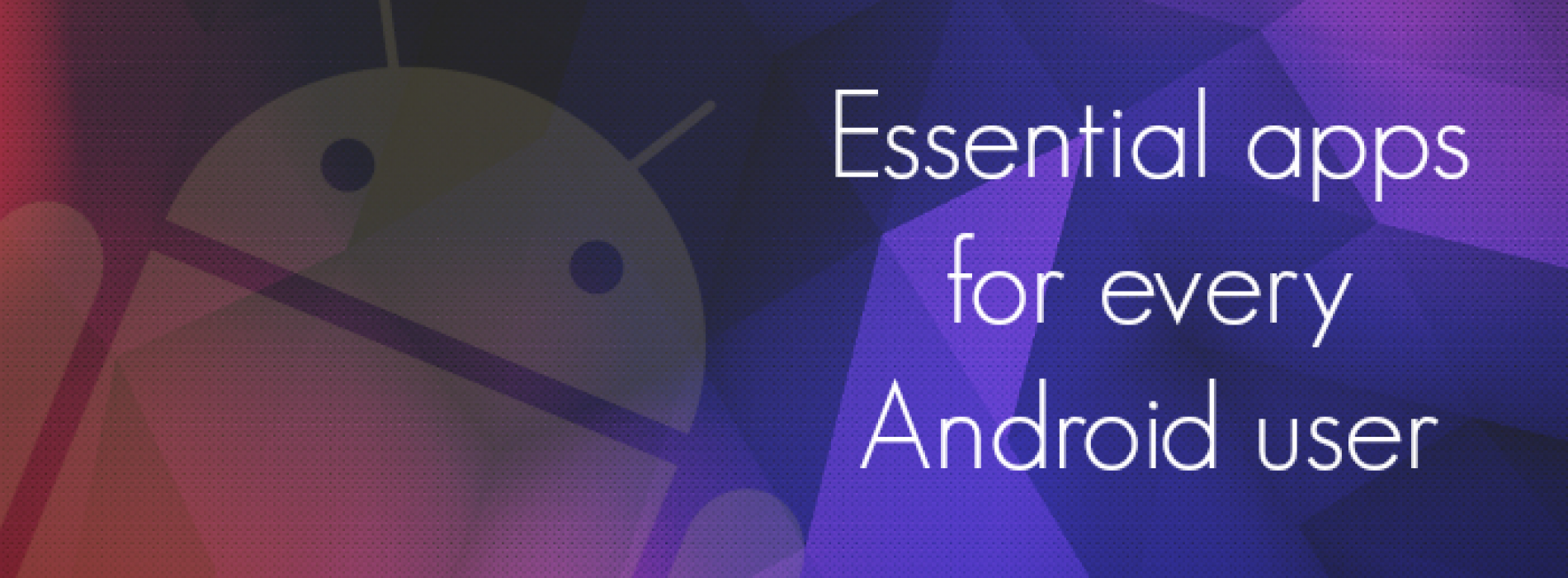 Essential apps for every Android user