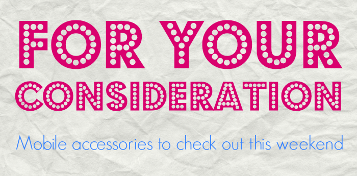 For Your Consideration: mobile accessories to check out ...  For Your Consid...