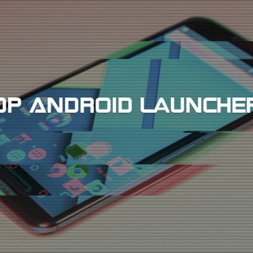 Top 3 Android Launchers to replace your stock one