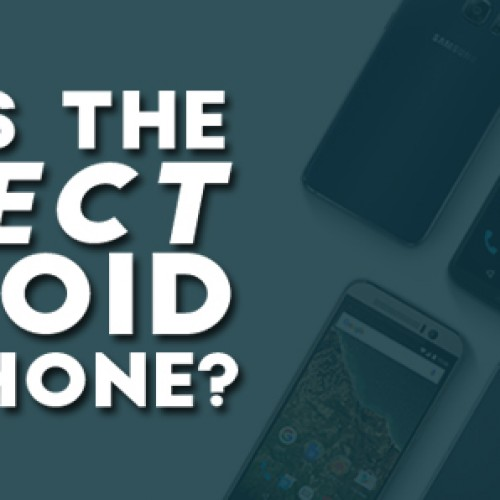 What is the perfect Android smartphone?